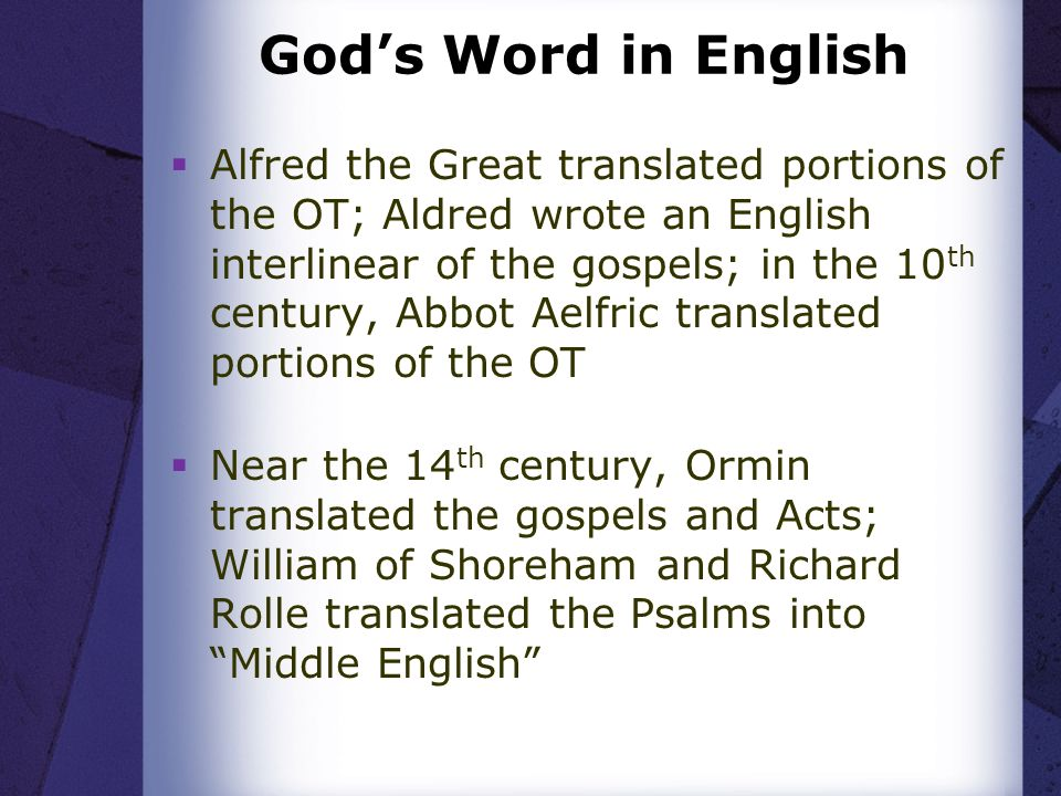 Gods Word in English Alfred the Great translated portions of the OT; Aldred wrote an English interlinear of the gospels; in the 10 th century, Abbot Aelfric translated portions of the OT Near the 14 th century, Ormin translated the gospels and Acts; William of Shoreham and Richard Rolle translated the Psalms into Middle English