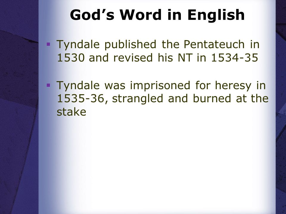 Gods Word in English Tyndale published the Pentateuch in 1530 and revised his NT in 1534-35 Tyndale was imprisoned for heresy in 1535-36, strangled and burned at the stake