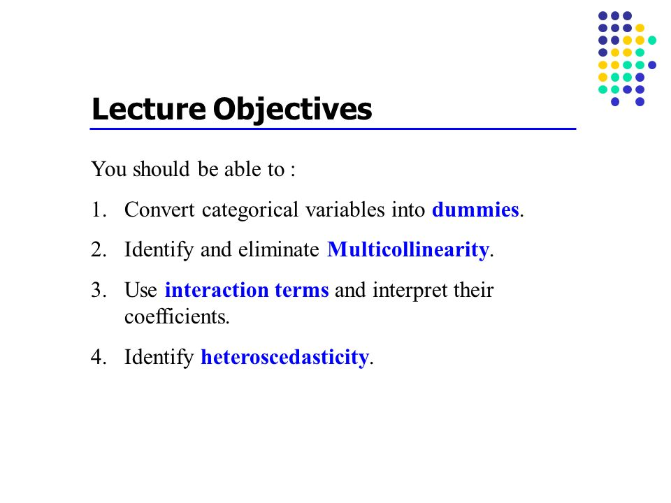 Lecture Objectives You should be able to : 1.Convert categorical variables into dummies. 2.Identify and eliminate Multicollinearity. 3.Use interaction