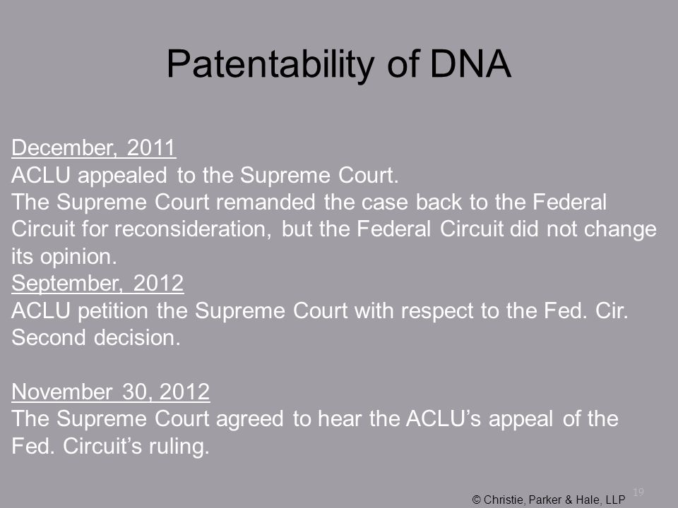 19 Patentability of DNA December, 2011 ACLU appealed to the Supreme Court. The Supreme Court remanded the case back to the Federal Circuit for reconsi