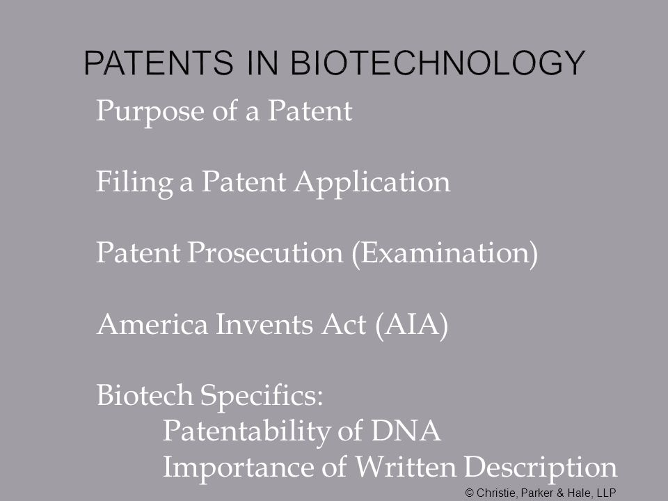 Purpose of a Patent Filing a Patent Application Patent Prosecution (Examination) America Invents Act (AIA) Biotech Specifics: Patentability of DNA Importance of Written Description © Christie, Parker & Hale, LLP