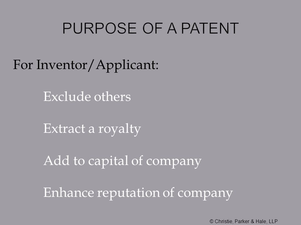 For Inventor/Applicant: Exclude others Extract a royalty Add to capital of company Enhance reputation of company © Christie, Parker & Hale, LLP