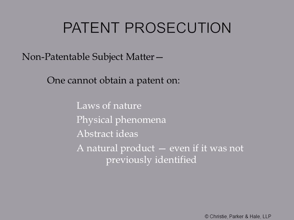 Non-Patentable Subject Matter One cannot obtain a patent on: Laws of nature Physical phenomena Abstract ideas A natural product even if it was not pre