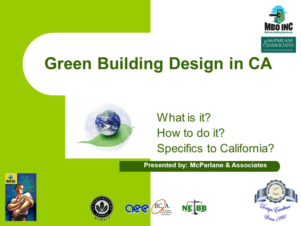 Green Building Design in CA What is it? How to do it? Specifics to California? Presented by: McParlane & Associates