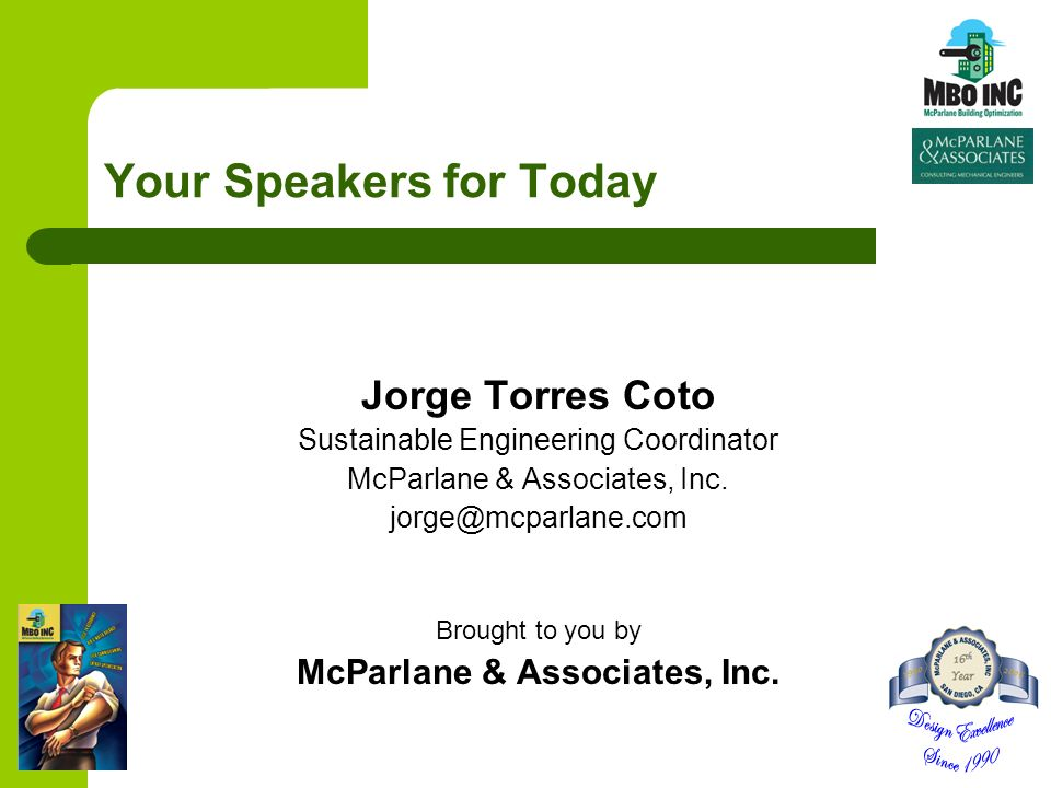 Your Speakers for Today Jorge Torres Coto Sustainable Engineering Coordinator McParlane & Associates, Inc. jorge@mcparlane.com Brought to you by McPar
