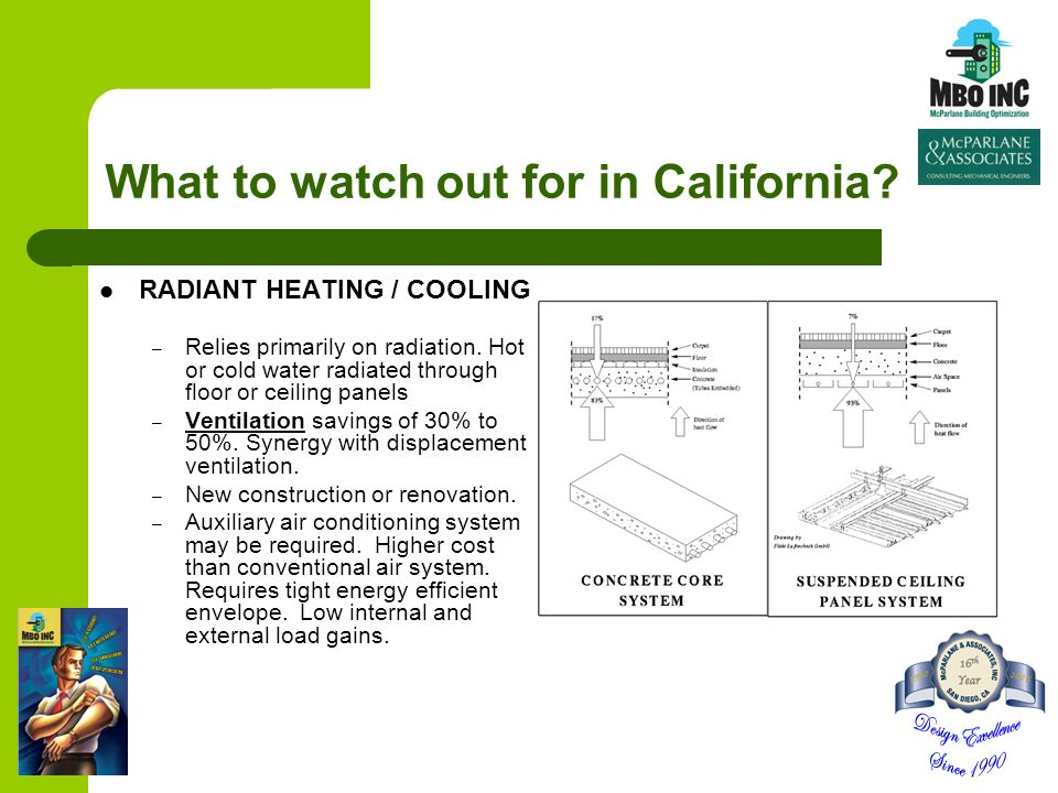 What to watch out for in California? RADIANT HEATING / COOLING – Relies primarily on radiation. Hot or cold water radiated through floor or ceiling pa