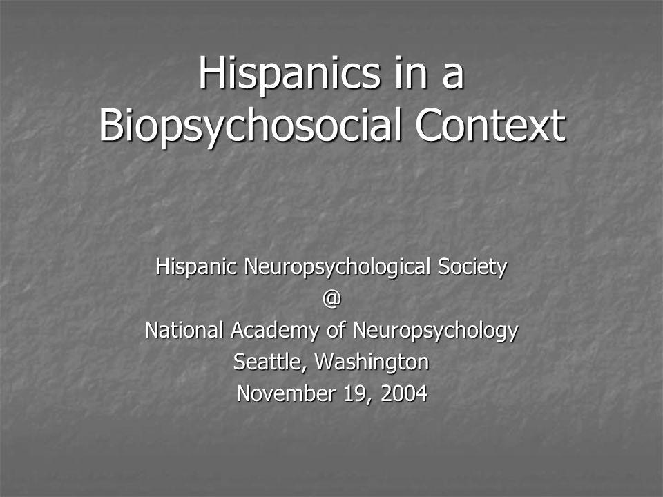 Hispanics in a Biopsychosocial Context Hispanic Neuropsychological Society @ National Academy of Neuropsychology Seattle, Washington November 19, 2004