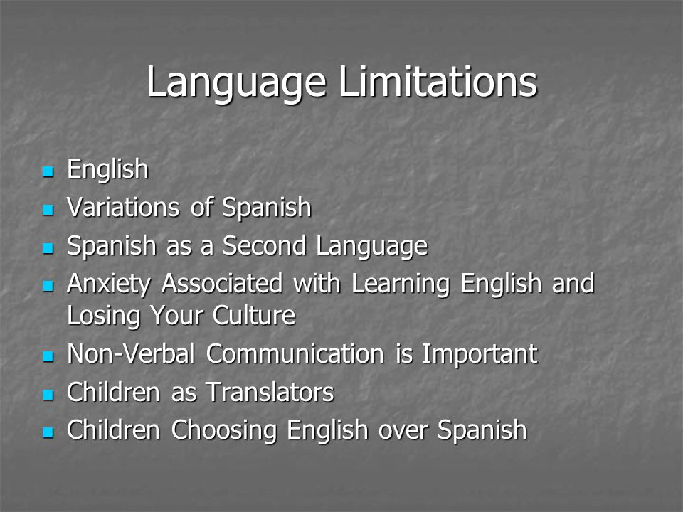 Language Limitations English English Variations of Spanish Variations of Spanish Spanish as a Second Language Spanish as a Second Language Anxiety Associated with Learning English and Losing Your Culture Anxiety Associated with Learning English and Losing Your Culture Non-Verbal Communication is Important Non-Verbal Communication is Important Children as Translators Children as Translators Children Choosing English over Spanish Children Choosing English over Spanish