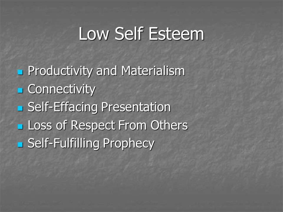 Low Self Esteem Productivity and Materialism Productivity and Materialism Connectivity Connectivity Self-Effacing Presentation Self-Effacing Presentation Loss of Respect From Others Loss of Respect From Others Self-Fulfilling Prophecy Self-Fulfilling Prophecy