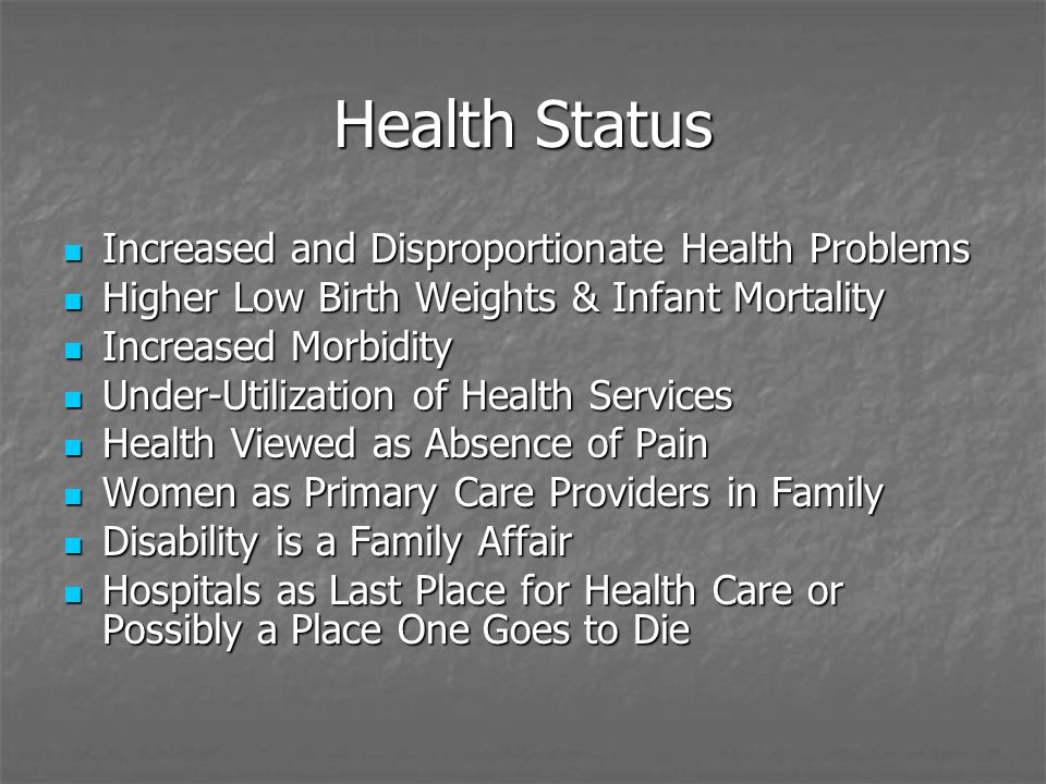 Health Status Increased and Disproportionate Health Problems Increased and Disproportionate Health Problems Higher Low Birth Weights & Infant Mortality Higher Low Birth Weights & Infant Mortality Increased Morbidity Increased Morbidity Under-Utilization of Health Services Under-Utilization of Health Services Health Viewed as Absence of Pain Health Viewed as Absence of Pain Women as Primary Care Providers in Family Women as Primary Care Providers in Family Disability is a Family Affair Disability is a Family Affair Hospitals as Last Place for Health Care or Possibly a Place One Goes to Die Hospitals as Last Place for Health Care or Possibly a Place One Goes to Die