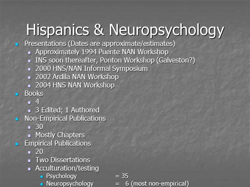 Hispanics & Neuropsychology Presentations (Dates are approximate/estimates) Presentations (Dates are approximate/estimates) Approximately 1994 Puente NAN Workshop Approximately 1994 Puente NAN Workshop INS soon thereafter, Ponton Workshop (Galveston ) INS soon thereafter, Ponton Workshop (Galveston ) 2000 HNS/NAN Informal Symposium 2000 HNS/NAN Informal Symposium 2002 Ardila NAN Workshop 2002 Ardila NAN Workshop 2004 HNS NAN Workshop 2004 HNS NAN Workshop Books Books 4 3 Edited; 1 Authored 3 Edited; 1 Authored Non-Empirical Publications Non-Empirical Publications 30 30 Mostly Chapters Mostly Chapters Empirical Publications Empirical Publications 20 20 Two Dissertations Two Dissertations Acculturation/testing Acculturation/testing Psychology = 35 Psychology = 35 Neuropsychology= 6 (most non-empirical) Neuropsychology= 6 (most non-empirical)