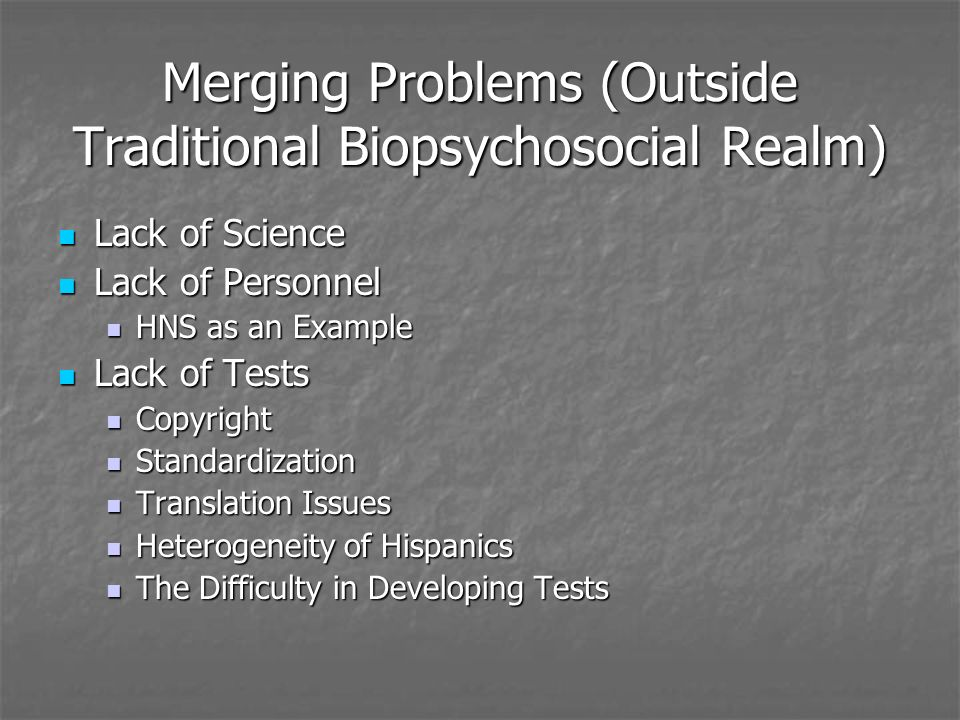 Merging Problems (Outside Traditional Biopsychosocial Realm) Lack of Science Lack of Science Lack of Personnel Lack of Personnel HNS as an Example HNS as an Example Lack of Tests Lack of Tests Copyright Copyright Standardization Standardization Translation Issues Translation Issues Heterogeneity of Hispanics Heterogeneity of Hispanics The Difficulty in Developing Tests The Difficulty in Developing Tests