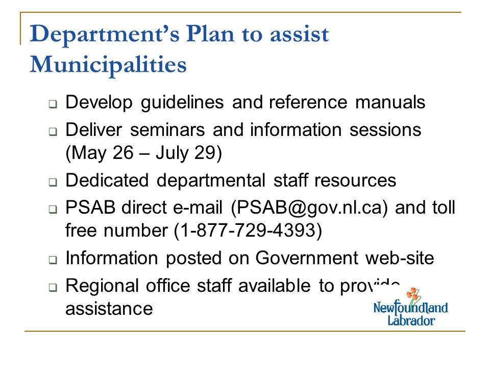 Departments Plan to assist Municipalities Develop guidelines and reference manuals Deliver seminars and information sessions (May 26 – July 29) Dedicated departmental staff resources PSAB direct e-mail (PSAB@gov.nl.ca) and toll free number (1-877-729-4393) Information posted on Government web-site Regional office staff available to provide assistance