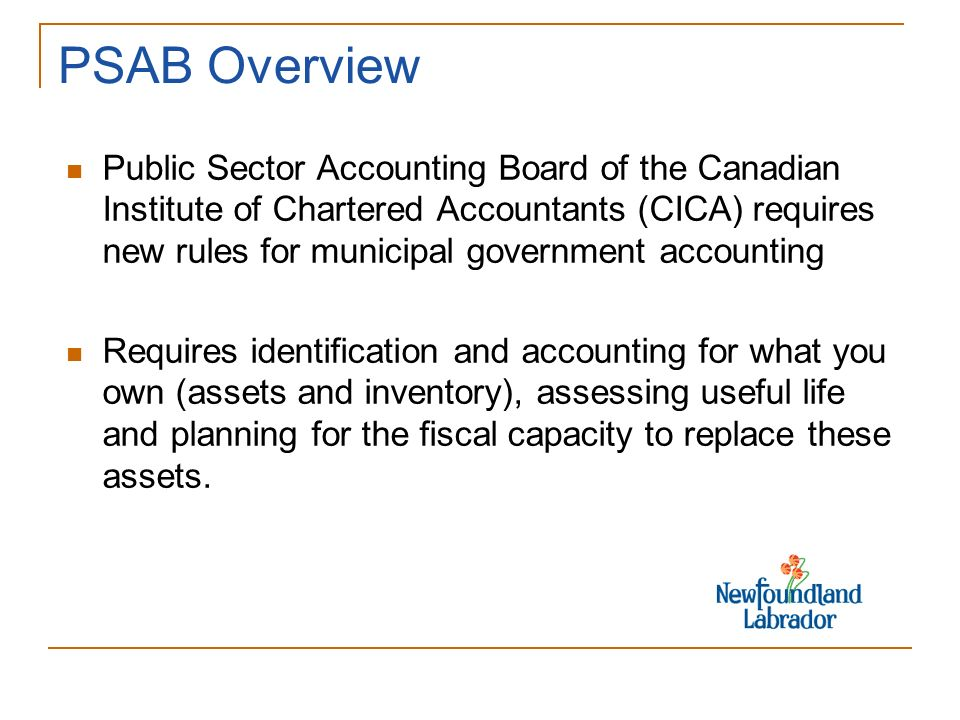 PSAB Overview Public Sector Accounting Board of the Canadian Institute of Chartered Accountants (CICA) requires new rules for municipal government accounting Requires identification and accounting for what you own (assets and inventory), assessing useful life and planning for the fiscal capacity to replace these assets.