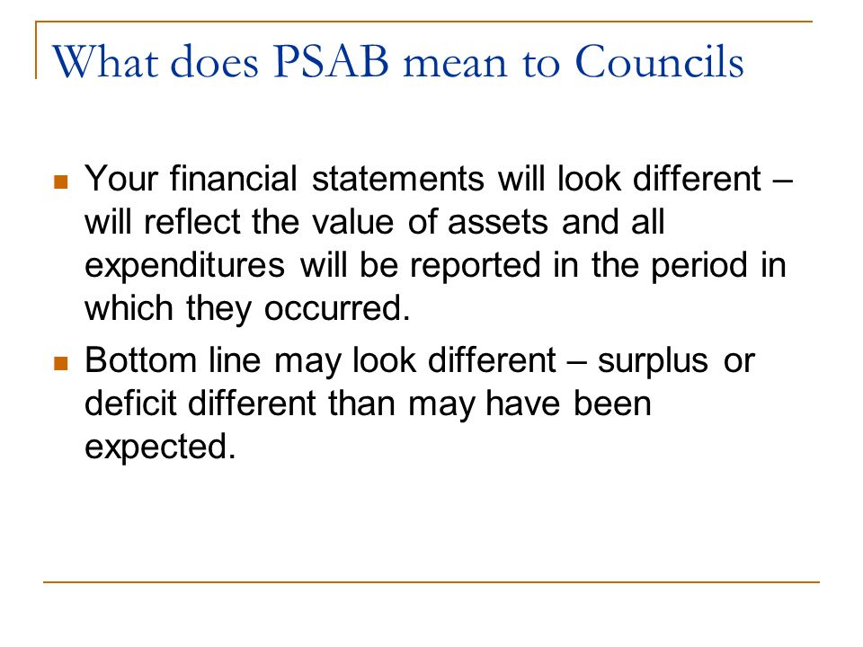 What does PSAB mean to Councils Your financial statements will look different – will reflect the value of assets and all expenditures will be reported in the period in which they occurred.