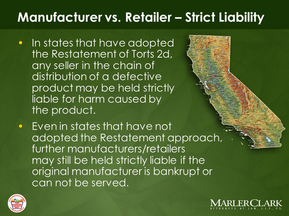 Manufacturer vs. Retailer – Strict Liability In states that have adopted the Restatement of Torts 2d, any seller in the chain of distribution of a def