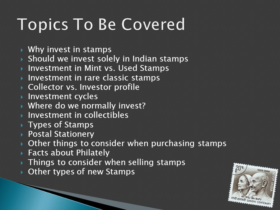 Why invest in stamps Should we invest solely in Indian stamps Investment in Mint vs. Used Stamps Investment in rare classic stamps Collector vs. Inves