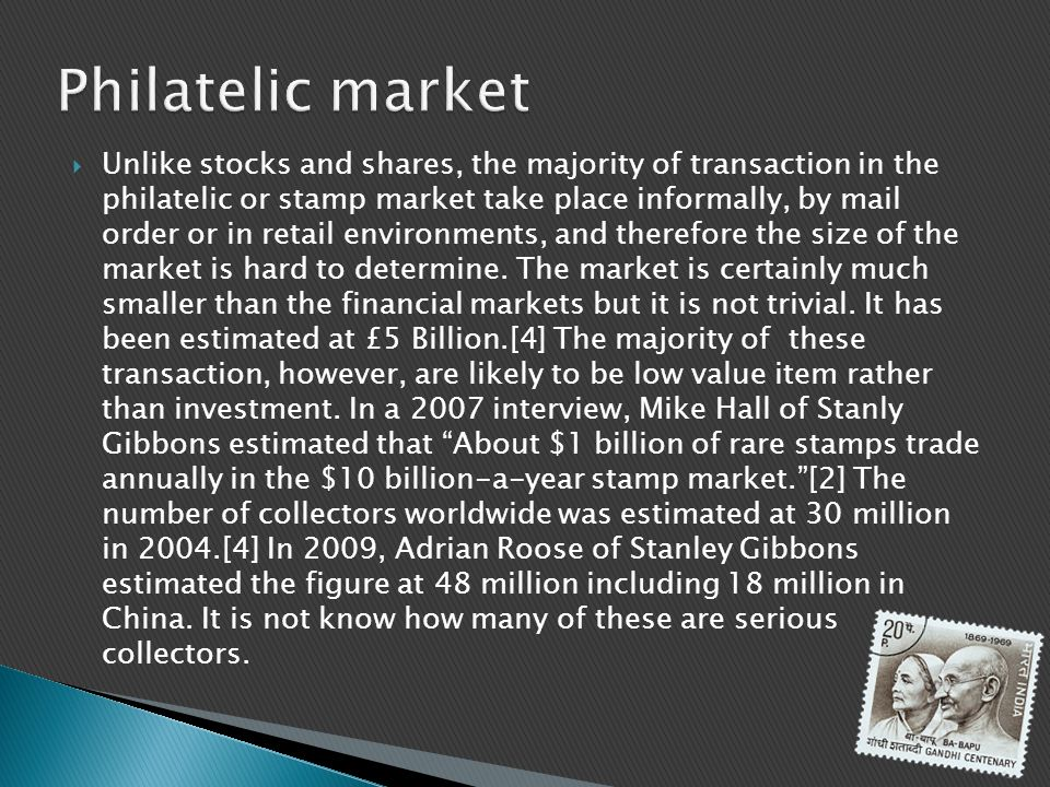Unlike stocks and shares, the majority of transaction in the philatelic or stamp market take place informally, by mail order or in retail environments