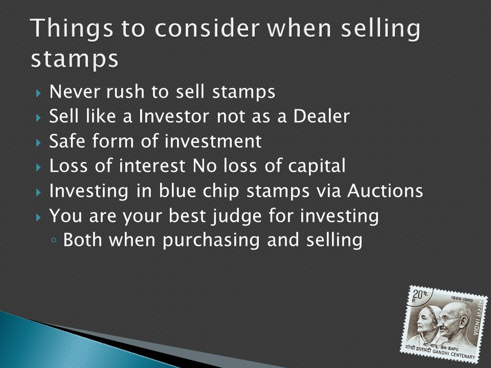 Never rush to sell stamps Sell like a Investor not as a Dealer Safe form of investment Loss of interest No loss of capital Investing in blue chip stam