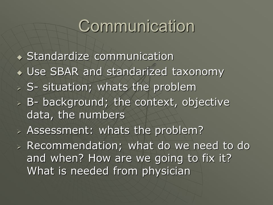 Communication Standardize communication Standardize communication Use SBAR and standarized taxonomy Use SBAR and standarized taxonomy S- situation; wh