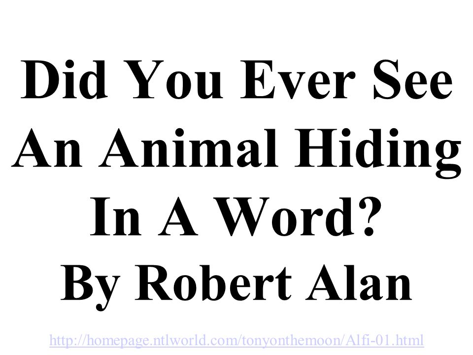 Did You Ever See An Animal Hiding In A Word? By Robert Alan http://homepage.ntlworld.com/tonyonthemoon/Alfi-01.html
