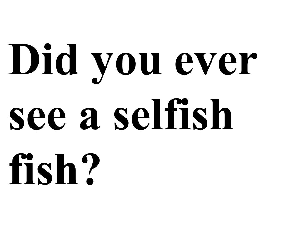 Did you ever see a selfish fish?