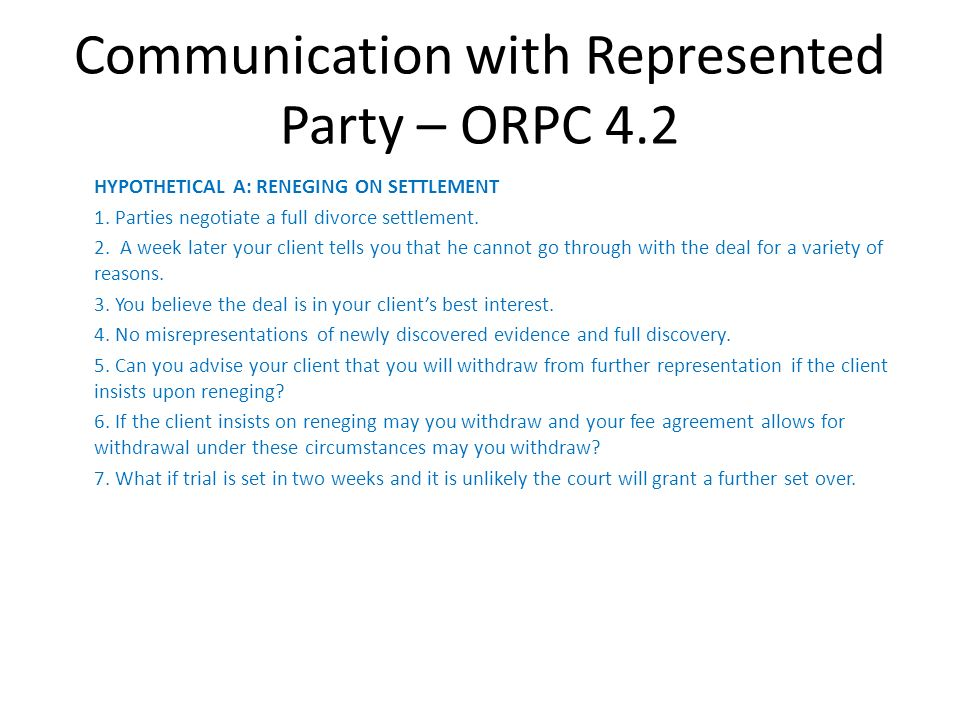 Communication with Represented Party – ORPC 4.2 HYPOTHETICAL A: RENEGING ON SETTLEMENT 1. Parties negotiate a full divorce settlement. 2. A week later
