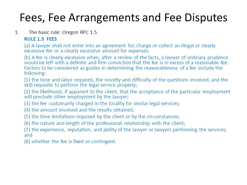 Fees, Fee Arrangements and Fee Disputes 1.The basic rule: Oregon RPC 1.5. RULE 1.5 FEES (a) A lawyer shall not enter into an agreement for, charge or