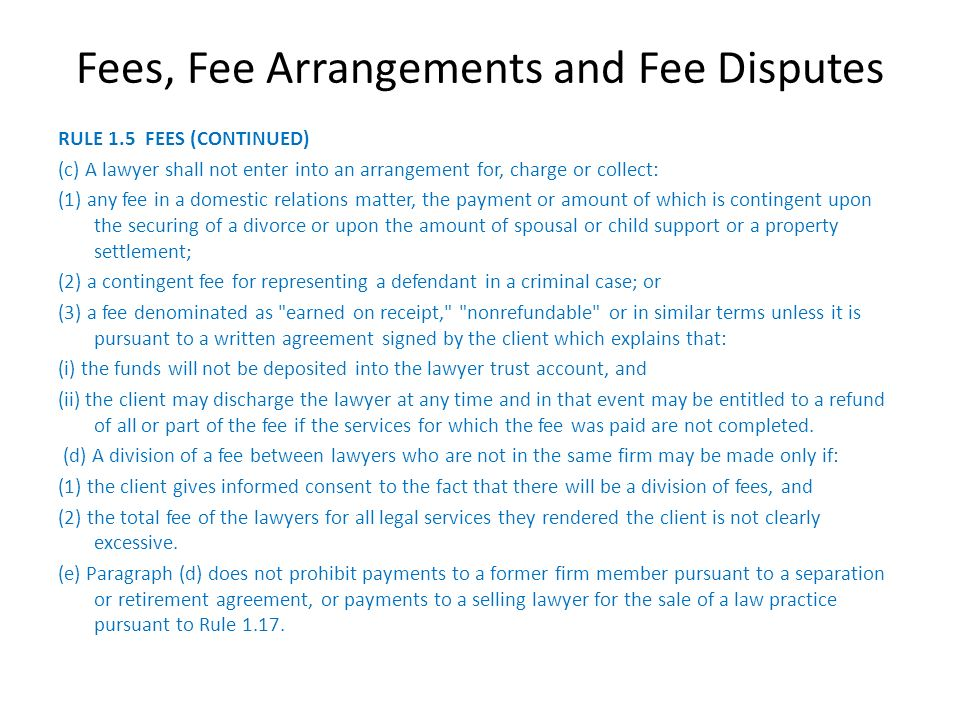 Fees, Fee Arrangements and Fee Disputes RULE 1.5 FEES (CONTINUED) (c) A lawyer shall not enter into an arrangement for, charge or collect: (1) any fee