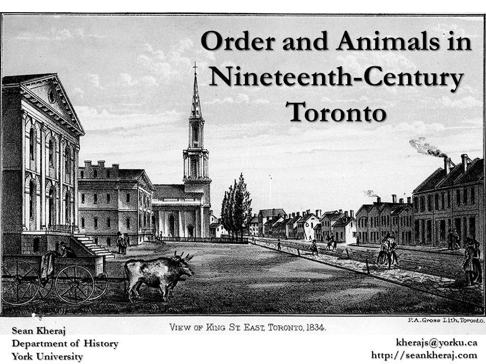 Order and Animals in Nineteenth-Century Toronto Sean Kheraj Department of History York University kherajs@yorku.cahttp://seankheraj.com