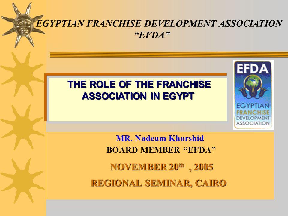 EGYPTIAN FRANCHISE DEVELOPMENT ASSOCIATION EFDA MR. Nadeam Khorshid BOARD MEMBER EFDA NOVEMBER 20 th, 2005 REGIONAL SEMINAR, CAIRO THE ROLE OF THE FRA