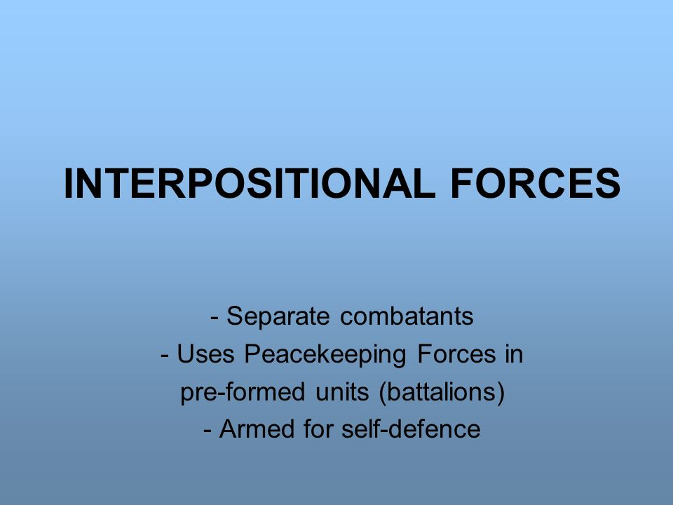INTERPOSITIONAL FORCES - Separate combatants - Uses Peacekeeping Forces in pre-formed units (battalions) - Armed for self-defence