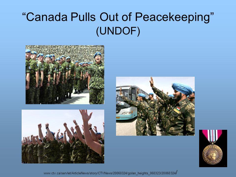 Canada Pulls Out of Peacekeeping (UNDOF) www.ctv.ca/servlet/ArticleNews/story/CTVNews/20060324/golan_heights_060323/20060324 /