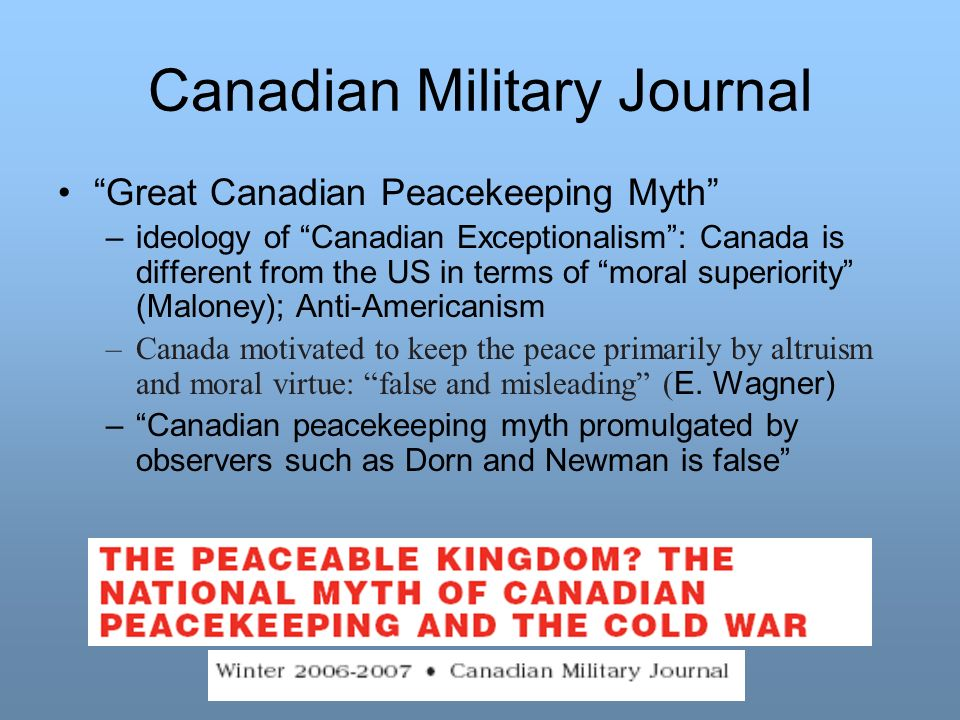 Canadian Military Journal Great Canadian Peacekeeping Myth –ideology of Canadian Exceptionalism: Canada is different from the US in terms of moral sup