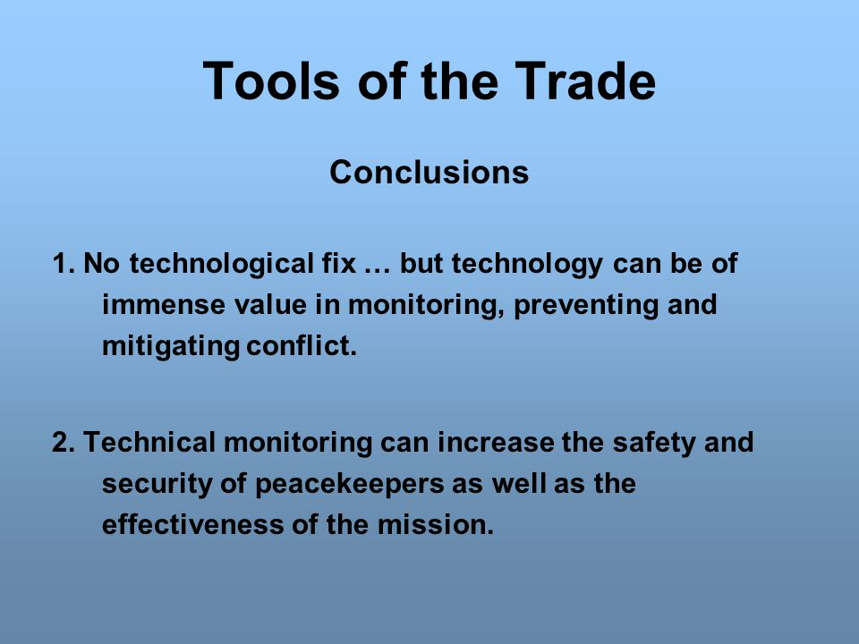 Tools of the Trade Conclusions 1. No technological fix … but technology can be of immense value in monitoring, preventing and mitigating conflict. 2.