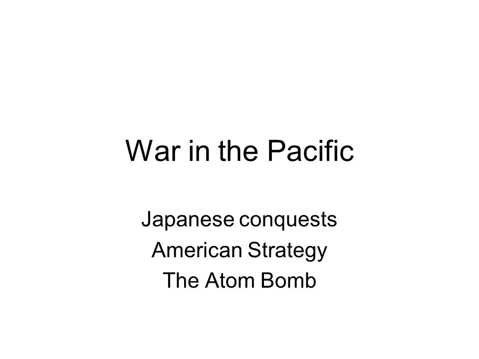 War in the Pacific Japanese conquests American Strategy The Atom Bomb