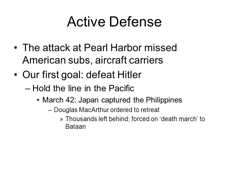 Active Defense The attack at Pearl Harbor missed American subs, aircraft carriers Our first goal: defeat Hitler –Hold the line in the Pacific March 42