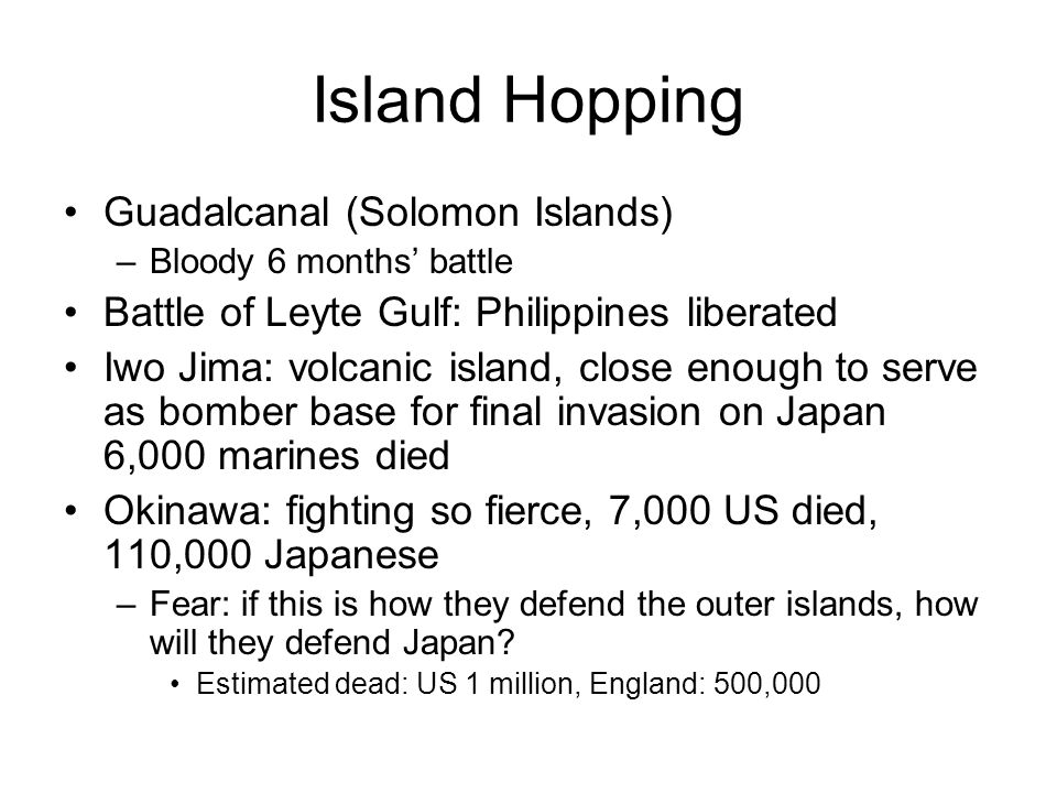 Island Hopping Guadalcanal (Solomon Islands) –Bloody 6 months battle Battle of Leyte Gulf: Philippines liberated Iwo Jima: volcanic island, close enough to serve as bomber base for final invasion on Japan 6,000 marines died Okinawa: fighting so fierce, 7,000 US died, 110,000 Japanese –Fear: if this is how they defend the outer islands, how will they defend Japan.