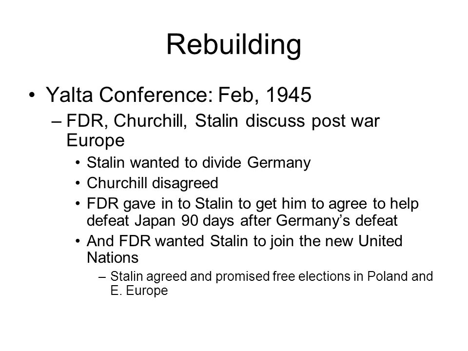 Rebuilding Yalta Conference: Feb, 1945 –FDR, Churchill, Stalin discuss post war Europe Stalin wanted to divide Germany Churchill disagreed FDR gave in to Stalin to get him to agree to help defeat Japan 90 days after Germanys defeat And FDR wanted Stalin to join the new United Nations –Stalin agreed and promised free elections in Poland and E.