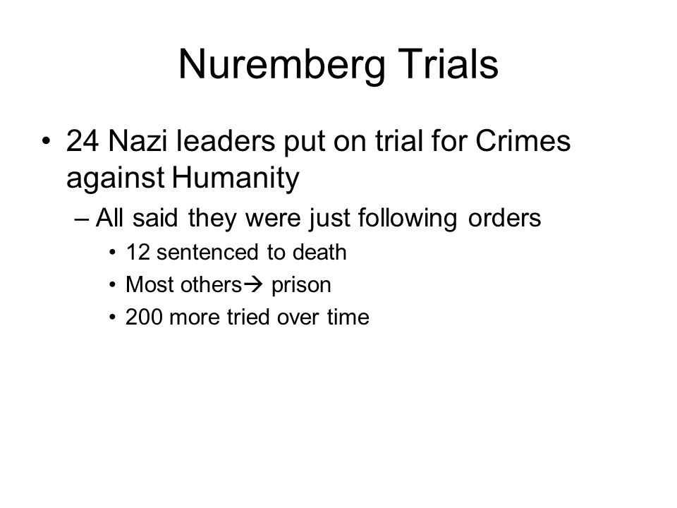 Nuremberg Trials 24 Nazi leaders put on trial for Crimes against Humanity –All said they were just following orders 12 sentenced to death Most others prison 200 more tried over time