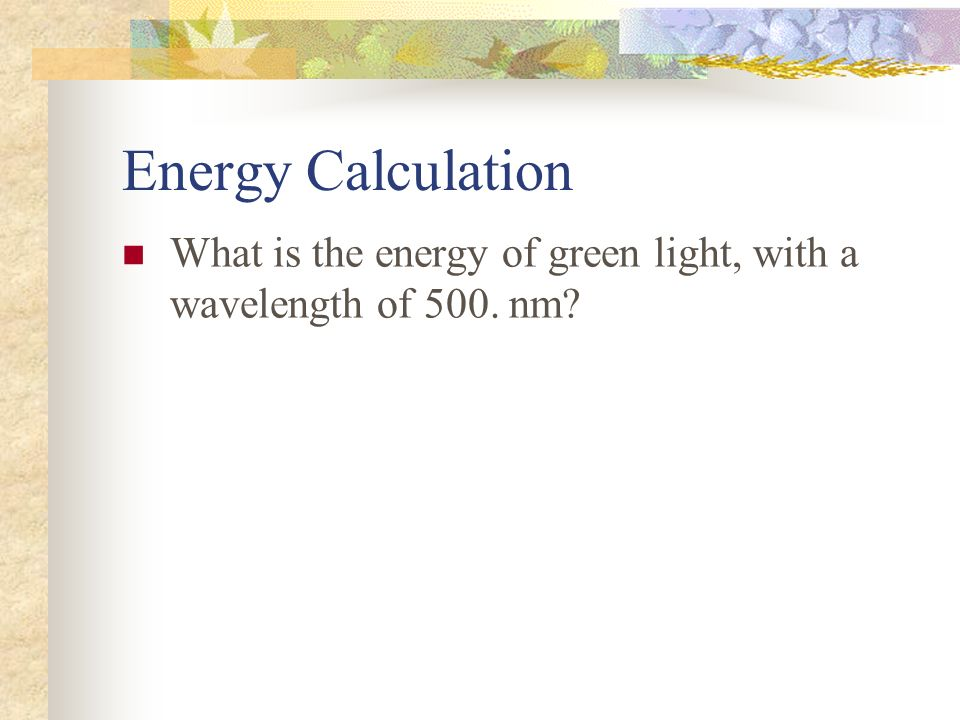 Energy Calculation What is the energy of green light, with a wavelength of 500. nm?