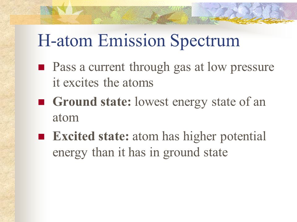 H-atom Emission Spectrum Pass a current through gas at low pressure it excites the atoms Ground state: lowest energy state of an atom Excited state: a