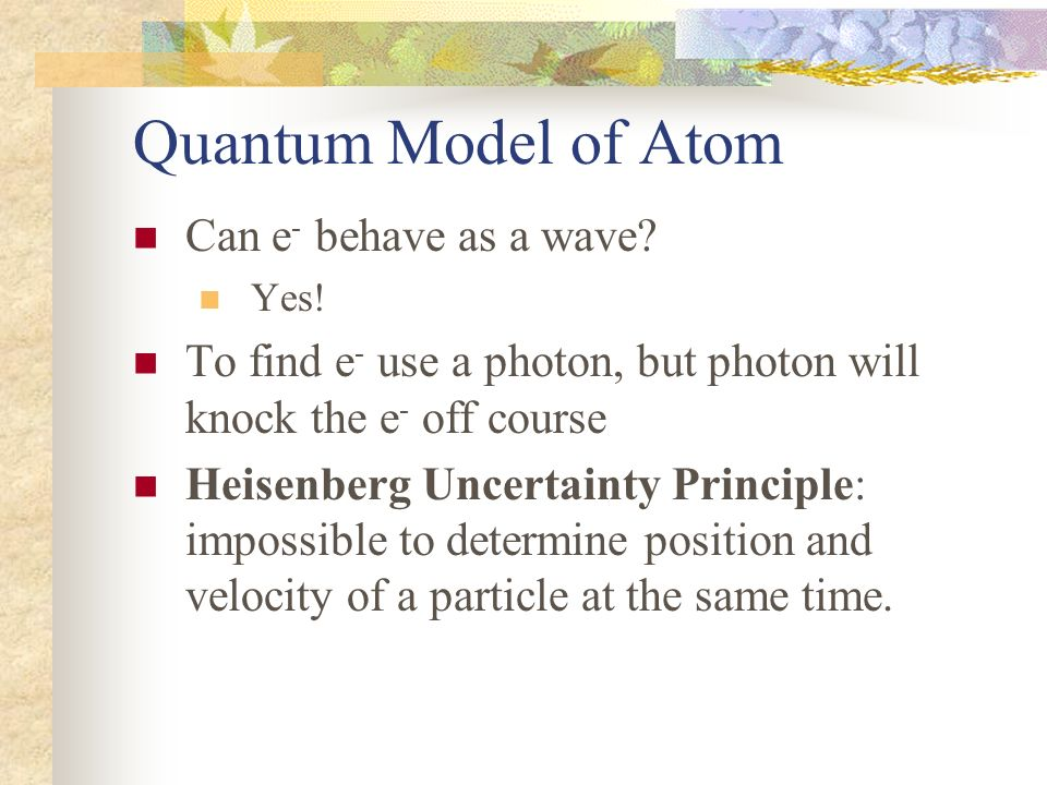 Quantum Model of Atom Can e - behave as a wave? Yes! To find e - use a photon, but photon will knock the e - off course Heisenberg Uncertainty Princip