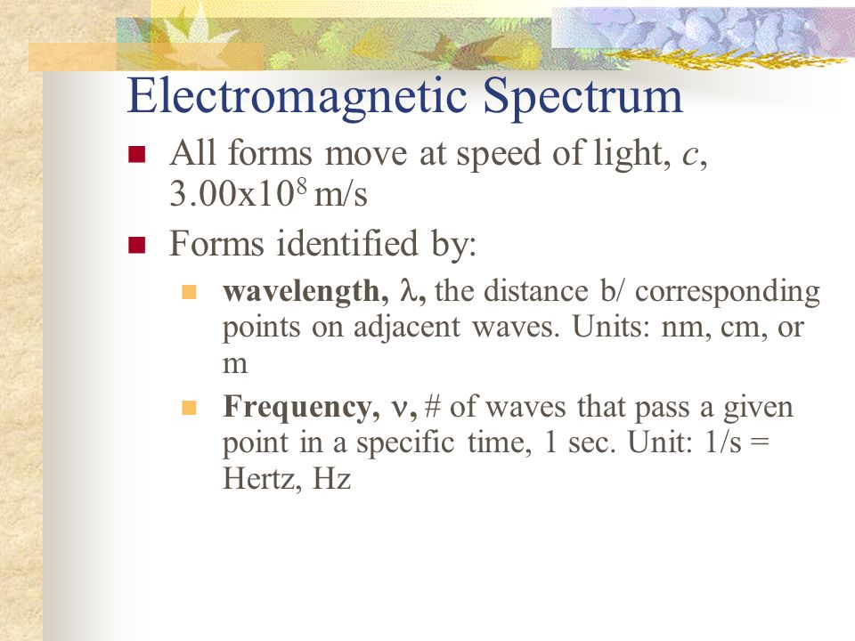 All forms move at speed of light, c, 3.00x10 8 m/s Forms identified by: wavelength,, the distance b/ corresponding points on adjacent waves. Units: nm