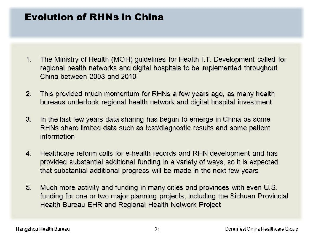Hangzhou Health Bureau Dorenfest China Healthcare Group 21 Evolution of RHNs in China 1.The Ministry of Health (MOH) guidelines for Health I.T. Develo