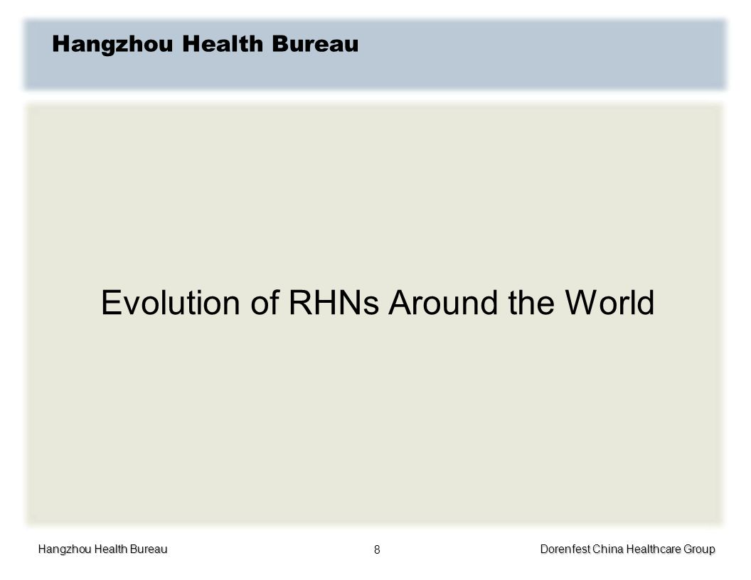 Hangzhou Health Bureau Dorenfest China Healthcare Group 8 Hangzhou Health Bureau Evolution of RHNs Around the World