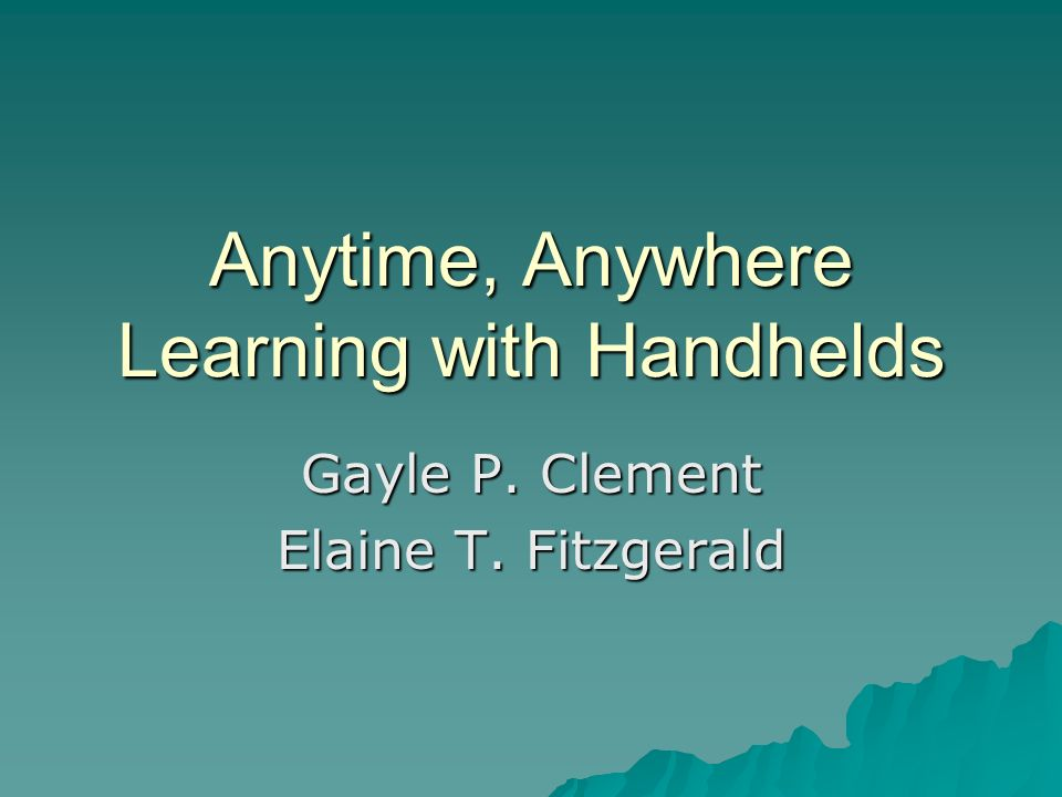 Anytime, Anywhere Learning with Handhelds Gayle P. Clement Elaine T. Fitzgerald