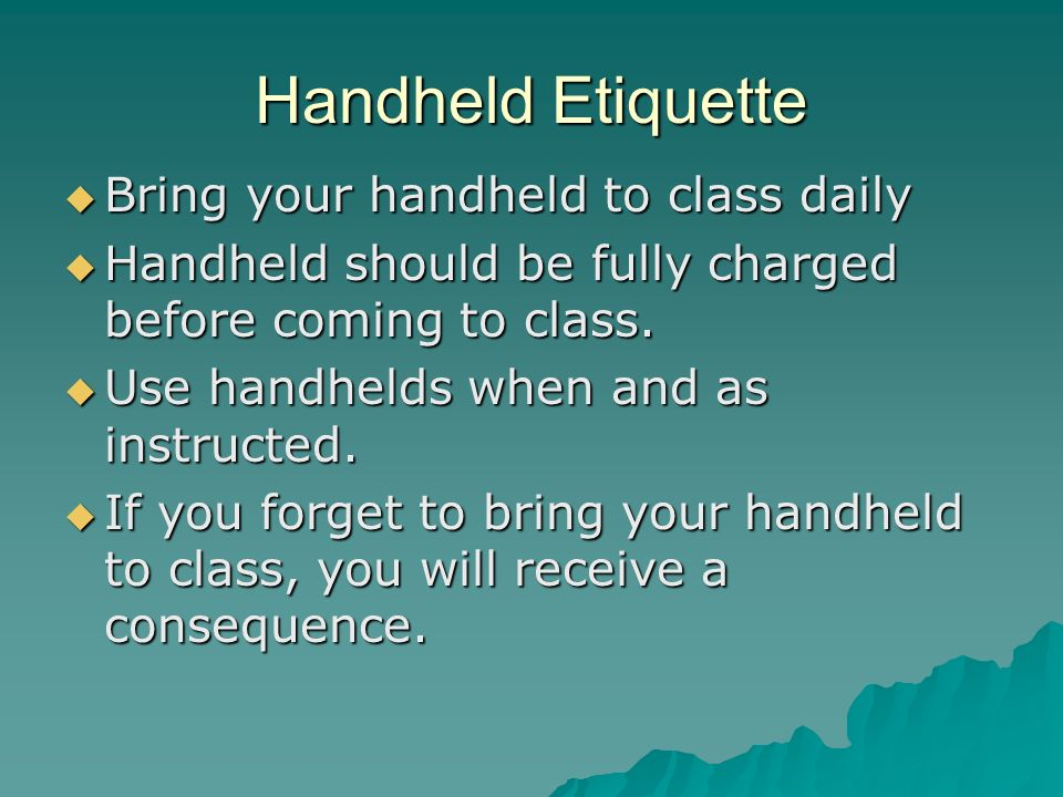 Handheld Etiquette Bring your handheld to class daily Bring your handheld to class daily Handheld should be fully charged before coming to class.