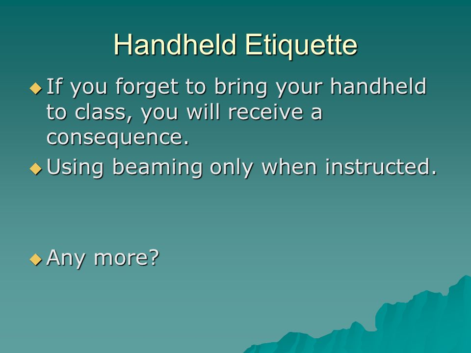 Handheld Etiquette If you forget to bring your handheld to class, you will receive a consequence.