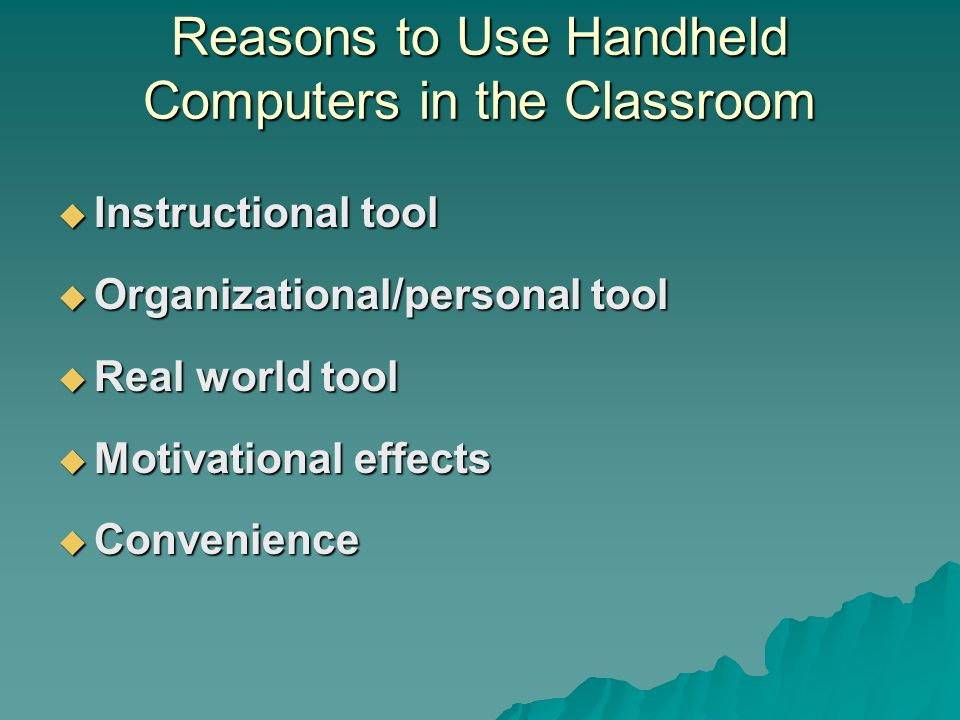 Reasons to Use Handheld Computers in the Classroom Instructional tool Instructional tool Organizational/personal tool Organizational/personal tool Real world tool Real world tool Motivational effects Motivational effects Convenience Convenience